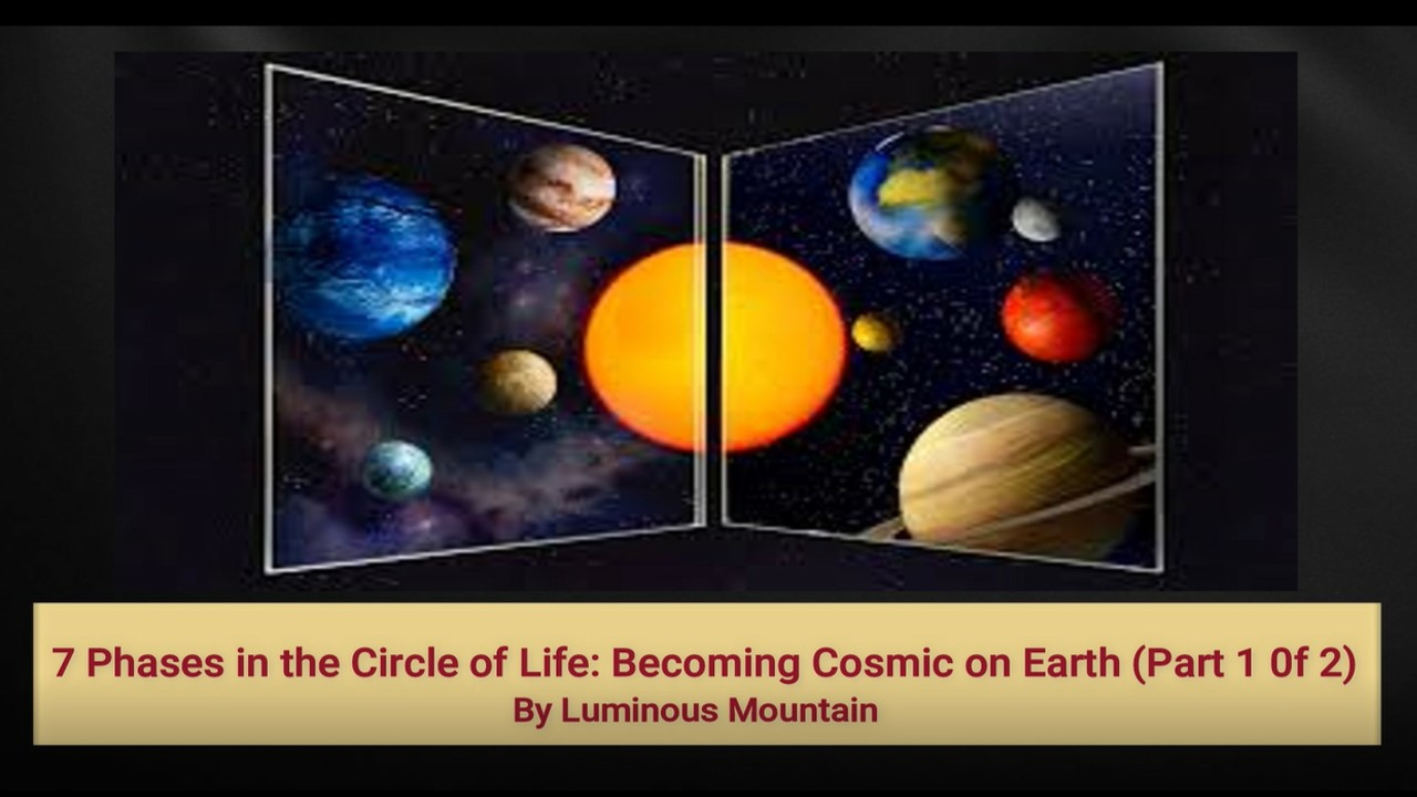7 Phases in the Circle of Life: Becoming Cosmic on Earth (Part 1 0f 2) By Luminous Mountain