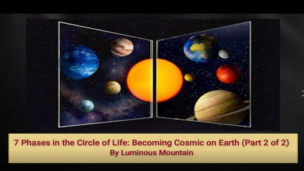 7 Phases in the Circle of Life: Becoming Cosmic on Earth (Part 2 of 2) By Luminous Mountain