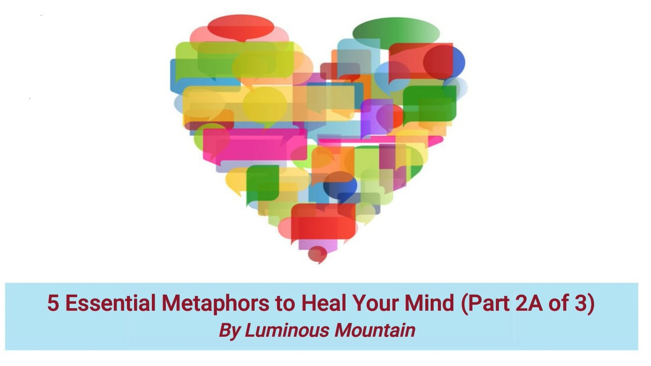 5 Essential Metaphors to Heal Your Mind (Part 2A of 3) By Luminous Mountain