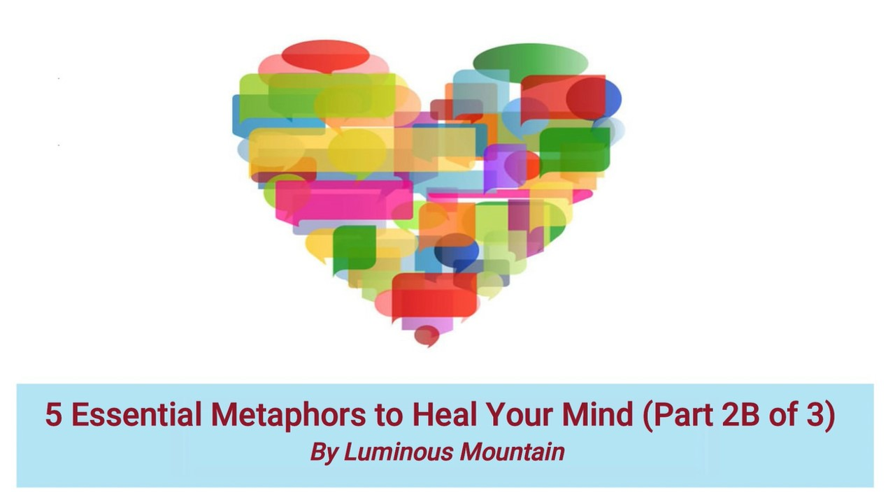 5 Essential Metaphors to Heal Your Mind (Part 2B of 3) By Luminous Mountain