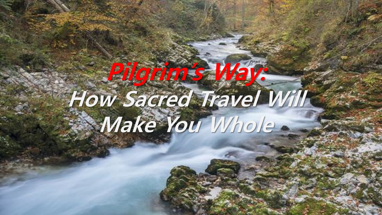 Pilgrim's Way:How Sacred Travel Will Make You Whole