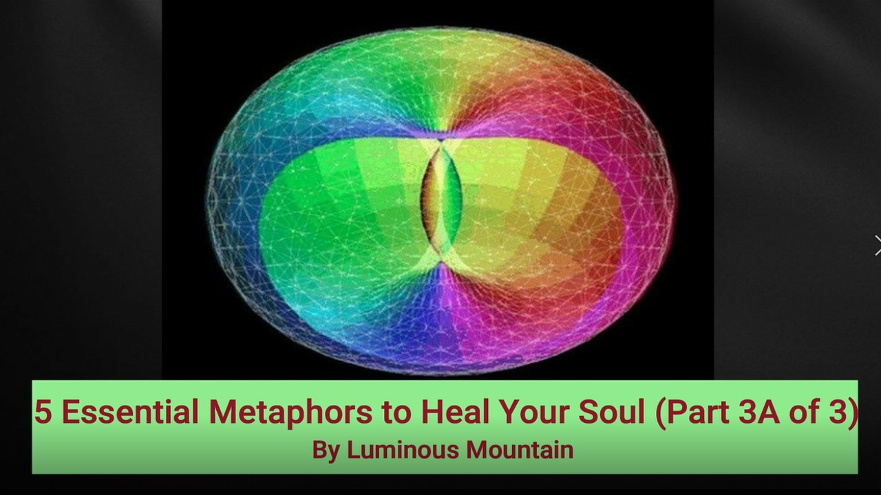 5 Essential Metaphors to Heal Your Soul (Part 3A of 3)By Luminous Mountain