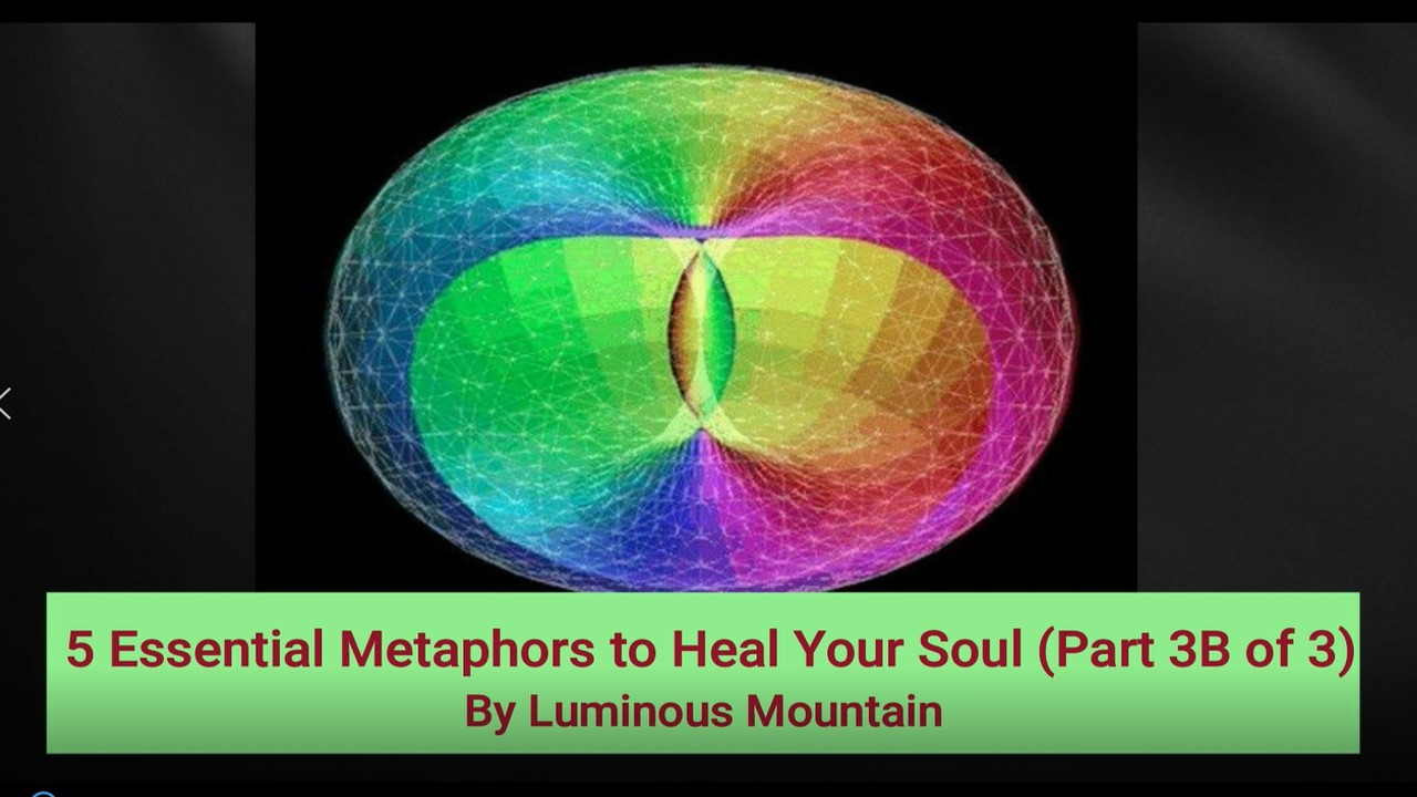 5 Essential Metaphors to Heal Your Soul (Part 3B of 3)By Luminous Mountain